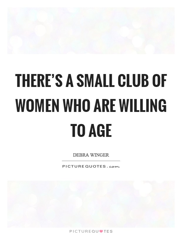 There's a small club of women who are willing to age Picture Quote #1