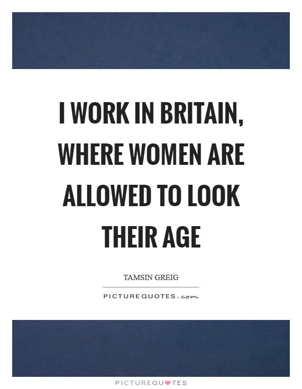 I work in Britain, where women are allowed to look their age Picture Quote #1