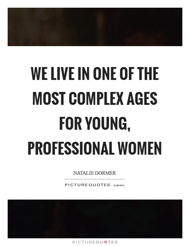 We live in one of the most complex ages for young, professional women Picture Quote #1