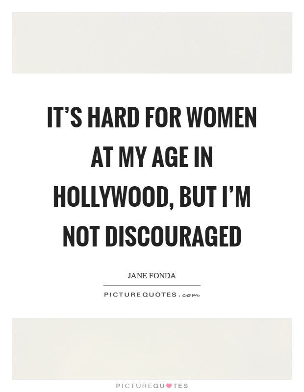 It's hard for women at my age in Hollywood, but I'm not discouraged Picture Quote #1