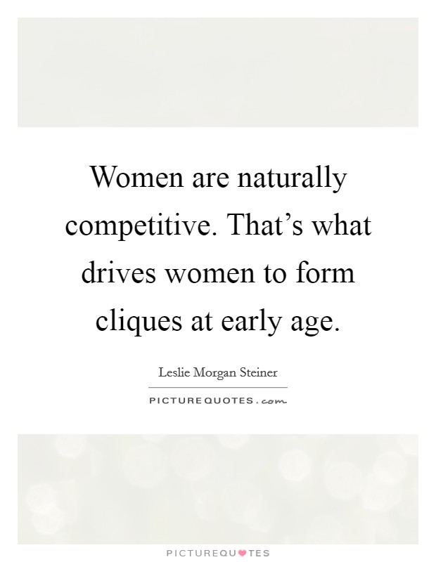 Women are naturally competitive. That's what drives women to form cliques at early age Picture Quote #1