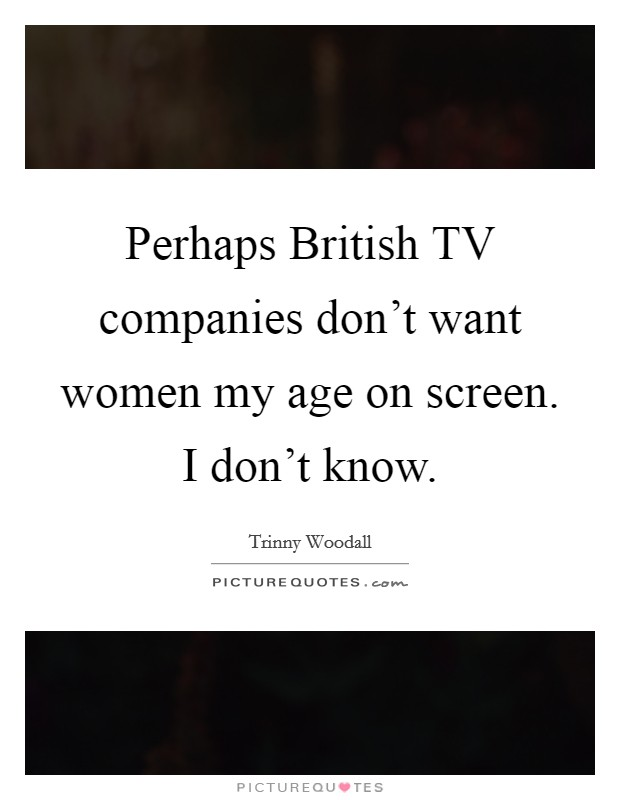 Perhaps British TV companies don't want women my age on screen. I don't know Picture Quote #1