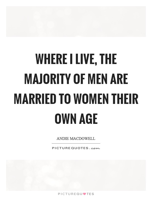 Where I live, the majority of men are married to women their own age Picture Quote #1