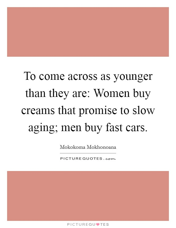 To come across as younger than they are: Women buy creams that promise to slow aging; men buy fast cars Picture Quote #1
