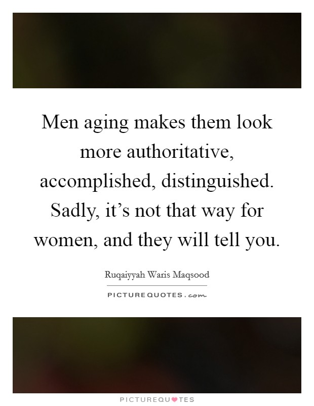 Men aging makes them look more authoritative, accomplished, distinguished. Sadly, it's not that way for women, and they will tell you Picture Quote #1