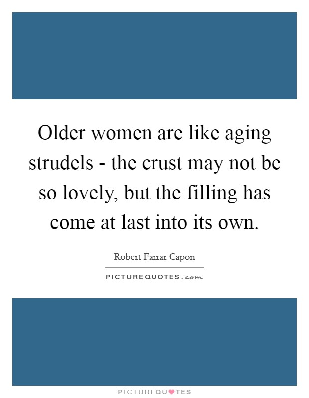 Older women are like aging strudels - the crust may not be so lovely, but the filling has come at last into its own Picture Quote #1