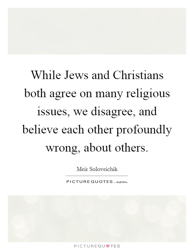 While Jews and Christians both agree on many religious issues, we disagree, and believe each other profoundly wrong, about others Picture Quote #1