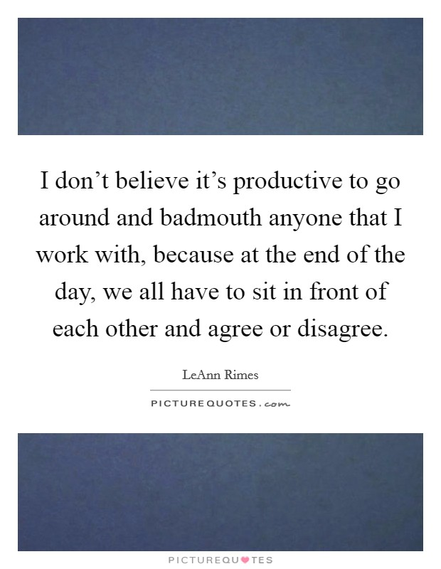 I don't believe it's productive to go around and badmouth anyone that I work with, because at the end of the day, we all have to sit in front of each other and agree or disagree Picture Quote #1