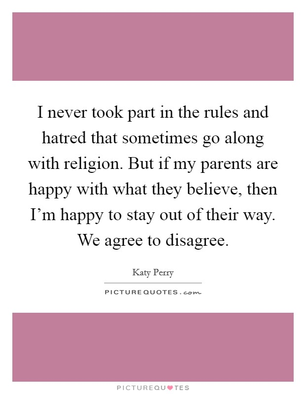 I never took part in the rules and hatred that sometimes go along with religion. But if my parents are happy with what they believe, then I'm happy to stay out of their way. We agree to disagree Picture Quote #1