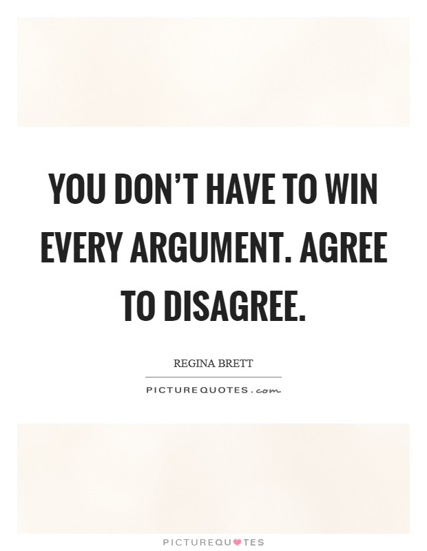 You don't have to win every argument. Agree to disagree Picture Quote #1