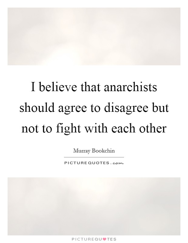 I believe that anarchists should agree to disagree but not to fight with each other Picture Quote #1