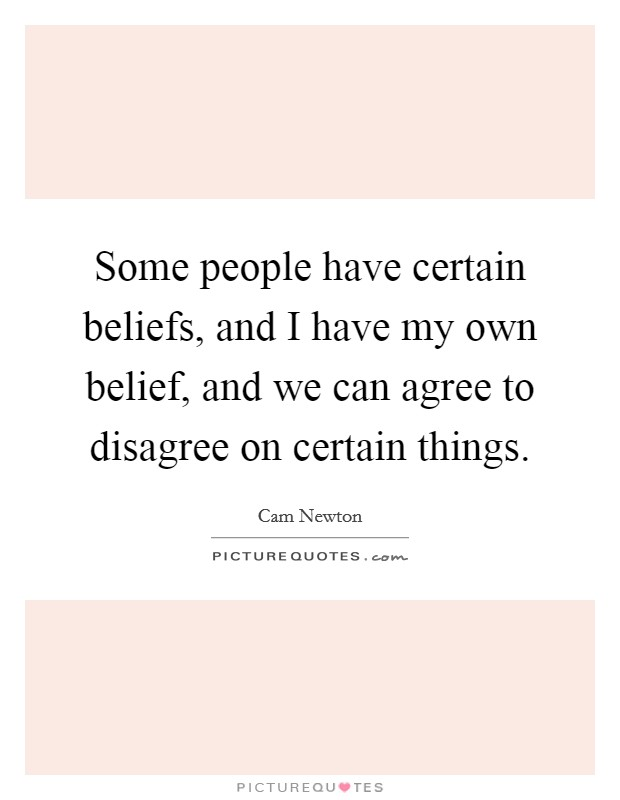 Some people have certain beliefs, and I have my own belief, and we can agree to disagree on certain things Picture Quote #1