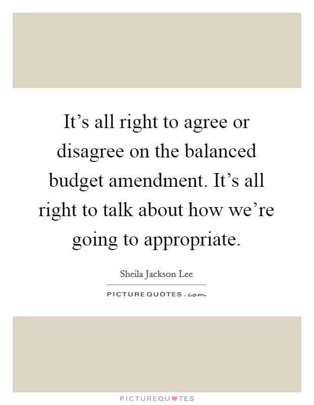 It's all right to agree or disagree on the balanced budget amendment. It's all right to talk about how we're going to appropriate Picture Quote #1