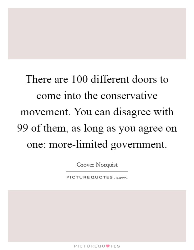 There are 100 different doors to come into the conservative movement. You can disagree with 99 of them, as long as you agree on one: more-limited government Picture Quote #1