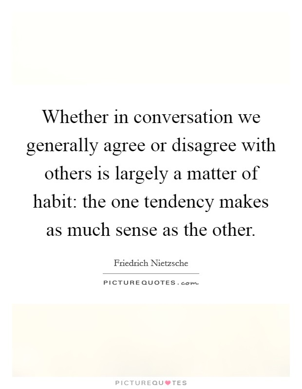 Whether in conversation we generally agree or disagree with others is largely a matter of habit: the one tendency makes as much sense as the other Picture Quote #1