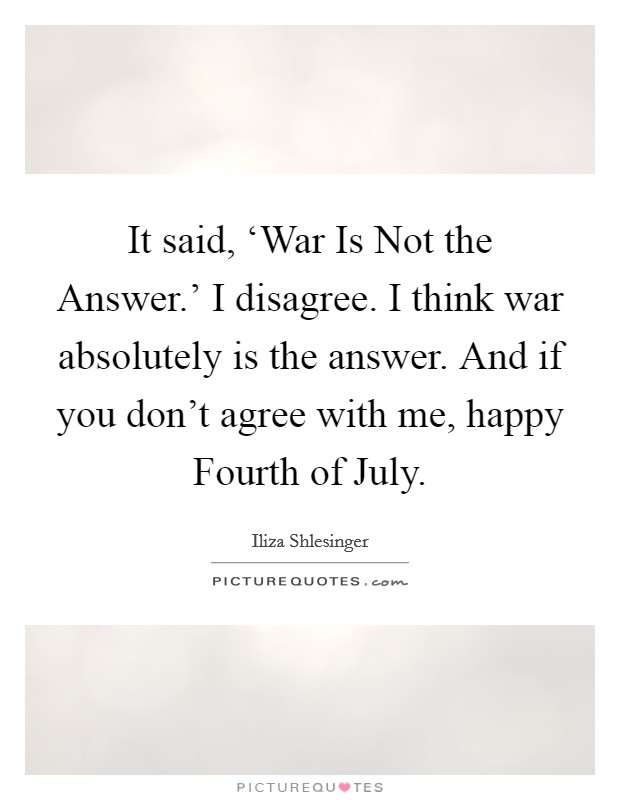 It said, 'War Is Not the Answer.' I disagree. I think war absolutely is the answer. And if you don't agree with me, happy Fourth of July Picture Quote #1