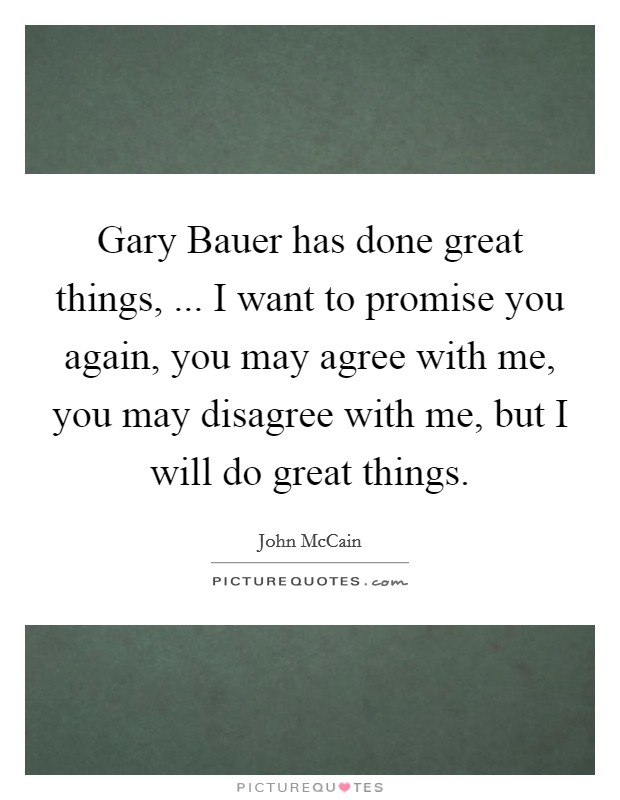 Gary Bauer has done great things, ... I want to promise you again, you may agree with me, you may disagree with me, but I will do great things Picture Quote #1