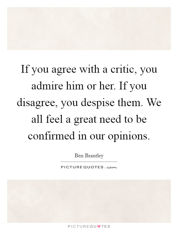 If you agree with a critic, you admire him or her. If you disagree, you despise them. We all feel a great need to be confirmed in our opinions Picture Quote #1