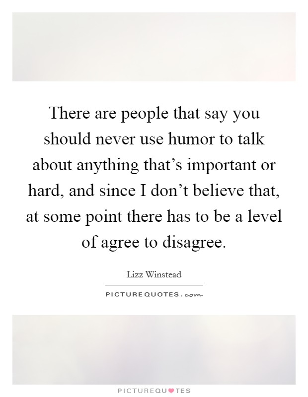 There are people that say you should never use humor to talk about anything that's important or hard, and since I don't believe that, at some point there has to be a level of agree to disagree Picture Quote #1