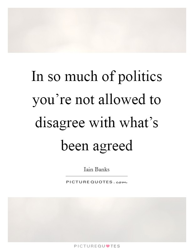 In so much of politics you're not allowed to disagree with what's been agreed Picture Quote #1