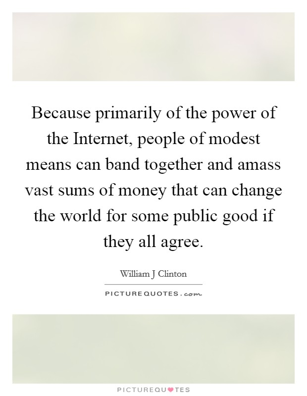 Because primarily of the power of the Internet, people of modest means can band together and amass vast sums of money that can change the world for some public good if they all agree Picture Quote #1