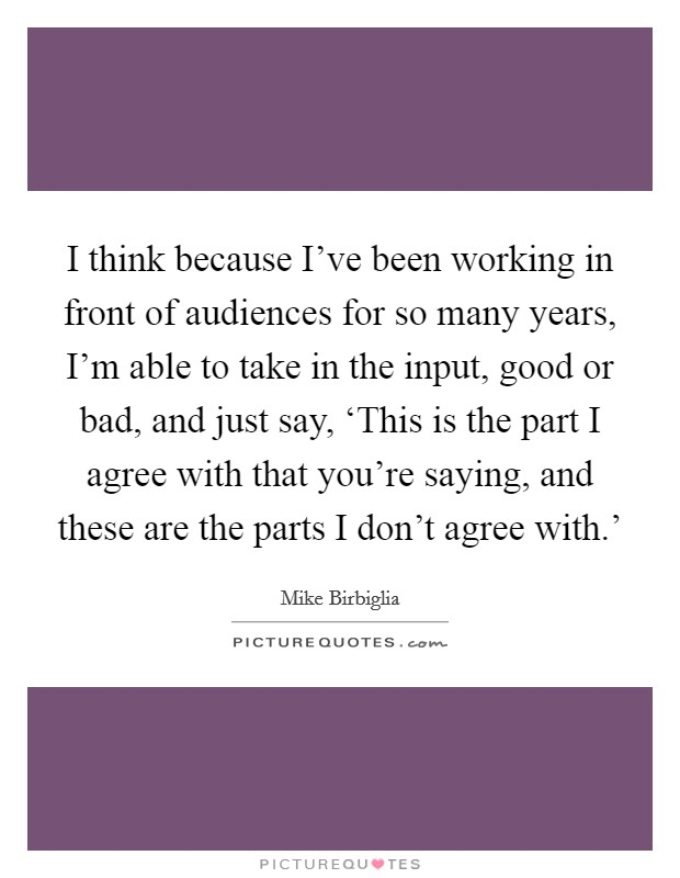 I think because I've been working in front of audiences for so many years, I'm able to take in the input, good or bad, and just say, 'This is the part I agree with that you're saying, and these are the parts I don't agree with.' Picture Quote #1
