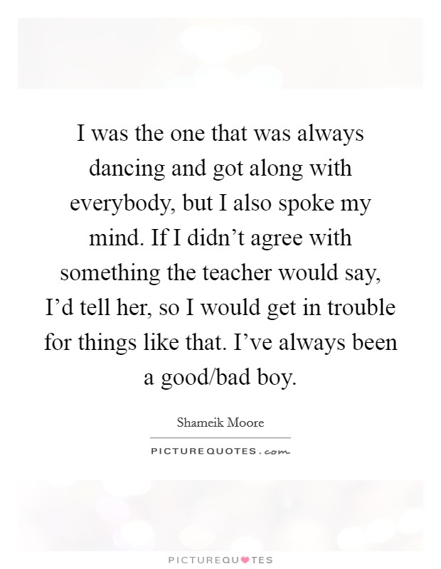 I was the one that was always dancing and got along with everybody, but I also spoke my mind. If I didn't agree with something the teacher would say, I'd tell her, so I would get in trouble for things like that. I've always been a good/bad boy Picture Quote #1