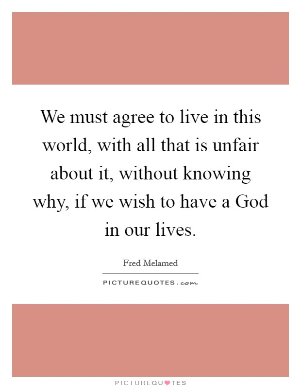 We must agree to live in this world, with all that is unfair about it, without knowing why, if we wish to have a God in our lives Picture Quote #1