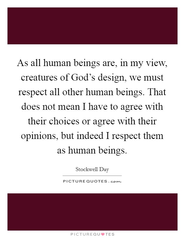 As all human beings are, in my view, creatures of God's design, we must respect all other human beings. That does not mean I have to agree with their choices or agree with their opinions, but indeed I respect them as human beings Picture Quote #1