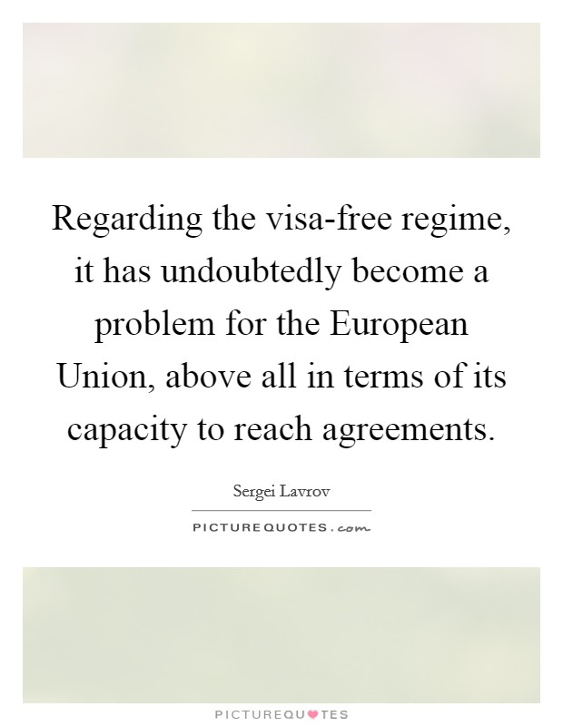 Regarding the visa-free regime, it has undoubtedly become a problem for the European Union, above all in terms of its capacity to reach agreements Picture Quote #1