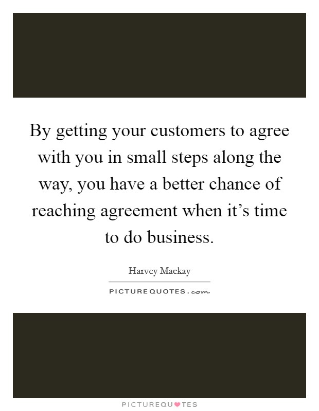By getting your customers to agree with you in small steps along the way, you have a better chance of reaching agreement when it's time to do business Picture Quote #1