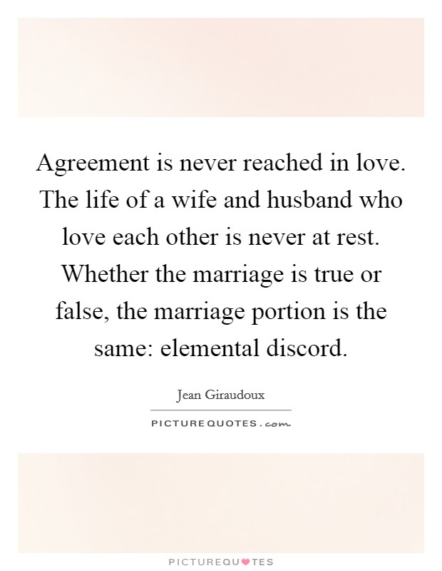 Agreement is never reached in love. The life of a wife and husband who love each other is never at rest. Whether the marriage is true or false, the marriage portion is the same: elemental discord Picture Quote #1