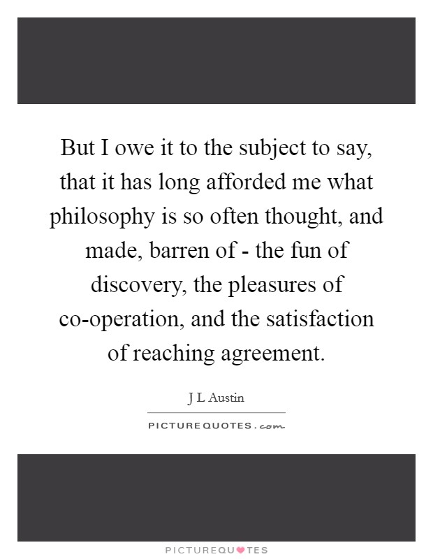 But I owe it to the subject to say, that it has long afforded me what philosophy is so often thought, and made, barren of - the fun of discovery, the pleasures of co-operation, and the satisfaction of reaching agreement Picture Quote #1