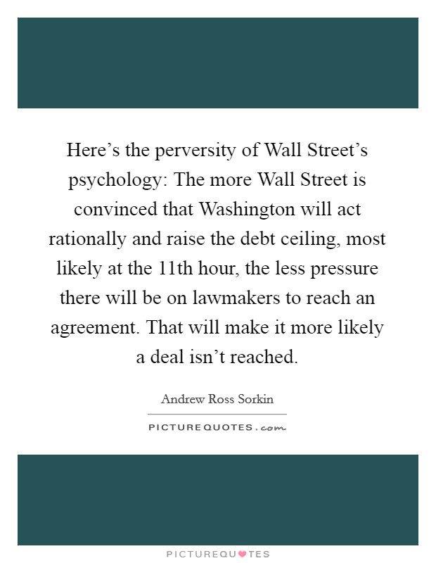 Here's the perversity of Wall Street's psychology: The more Wall Street is convinced that Washington will act rationally and raise the debt ceiling, most likely at the 11th hour, the less pressure there will be on lawmakers to reach an agreement. That will make it more likely a deal isn't reached Picture Quote #1