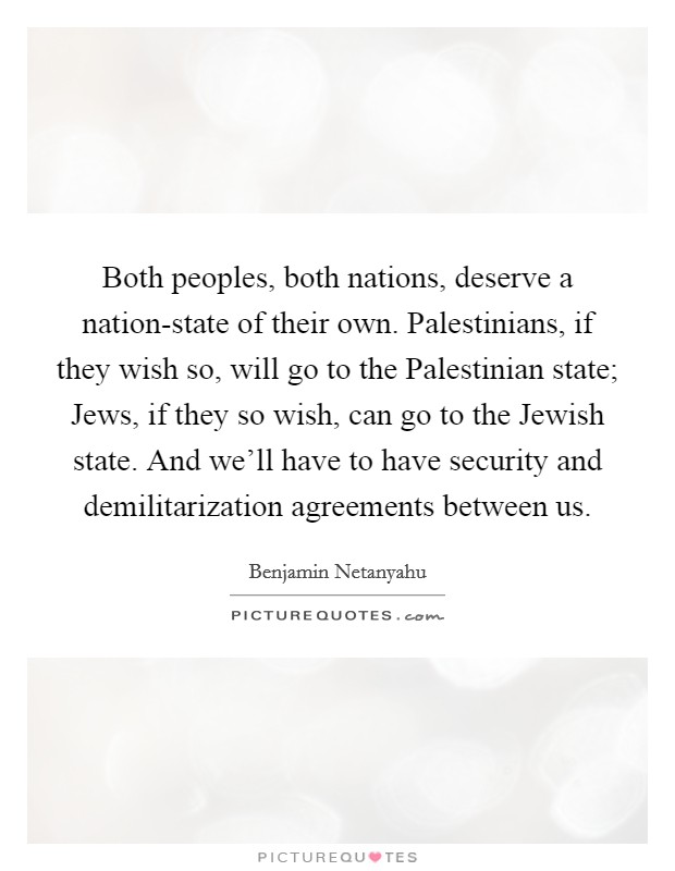 Both peoples, both nations, deserve a nation-state of their own. Palestinians, if they wish so, will go to the Palestinian state; Jews, if they so wish, can go to the Jewish state. And we'll have to have security and demilitarization agreements between us Picture Quote #1
