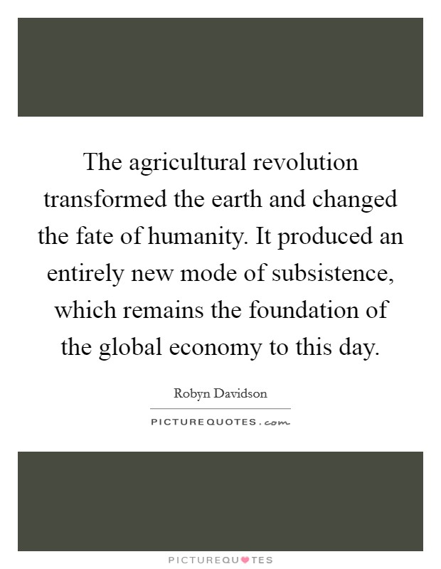 The agricultural revolution transformed the earth and changed the fate of humanity. It produced an entirely new mode of subsistence, which remains the foundation of the global economy to this day Picture Quote #1