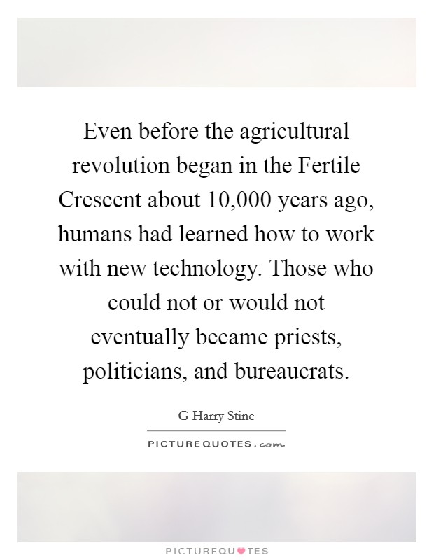 Even before the agricultural revolution began in the Fertile Crescent about 10,000 years ago, humans had learned how to work with new technology. Those who could not or would not eventually became priests, politicians, and bureaucrats Picture Quote #1