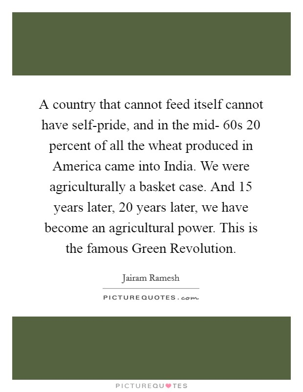 A country that cannot feed itself cannot have self-pride, and in the mid- 60s 20 percent of all the wheat produced in America came into India. We were agriculturally a basket case. And 15 years later, 20 years later, we have become an agricultural power. This is the famous Green Revolution Picture Quote #1