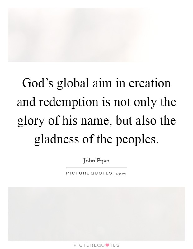 God's global aim in creation and redemption is not only the glory of his name, but also the gladness of the peoples Picture Quote #1