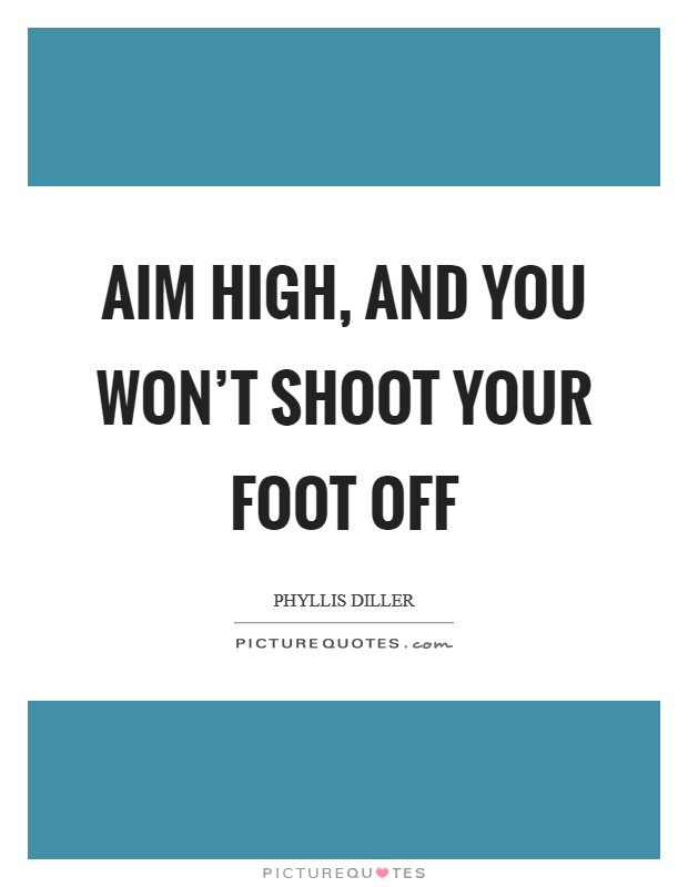 Aim high, and you won't shoot your foot off Picture Quote #1