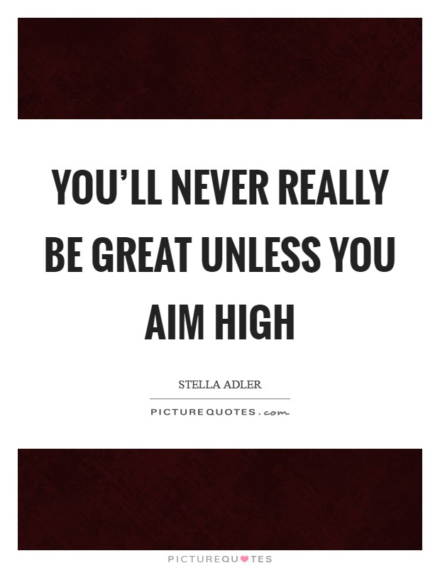 You'll never really be great unless you aim high Picture Quote #1