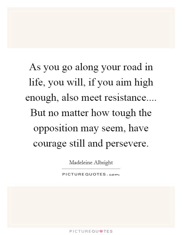 As you go along your road in life, you will, if you aim high enough, also meet resistance.... But no matter how tough the opposition may seem, have courage still and persevere Picture Quote #1