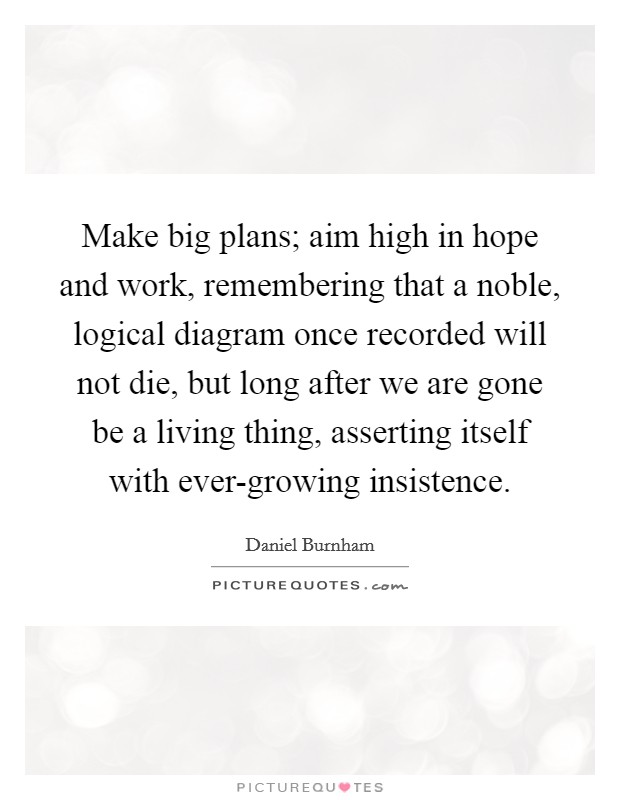 Make big plans; aim high in hope and work, remembering that a noble, logical diagram once recorded will not die, but long after we are gone be a living thing, asserting itself with ever-growing insistence Picture Quote #1