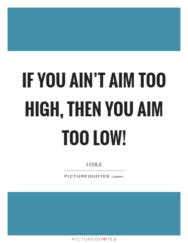 If you ain't aim too high, then you aim too low! Picture Quote #1