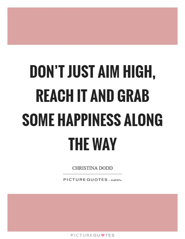 Don't just aim high, reach it and grab some happiness along the way Picture Quote #1