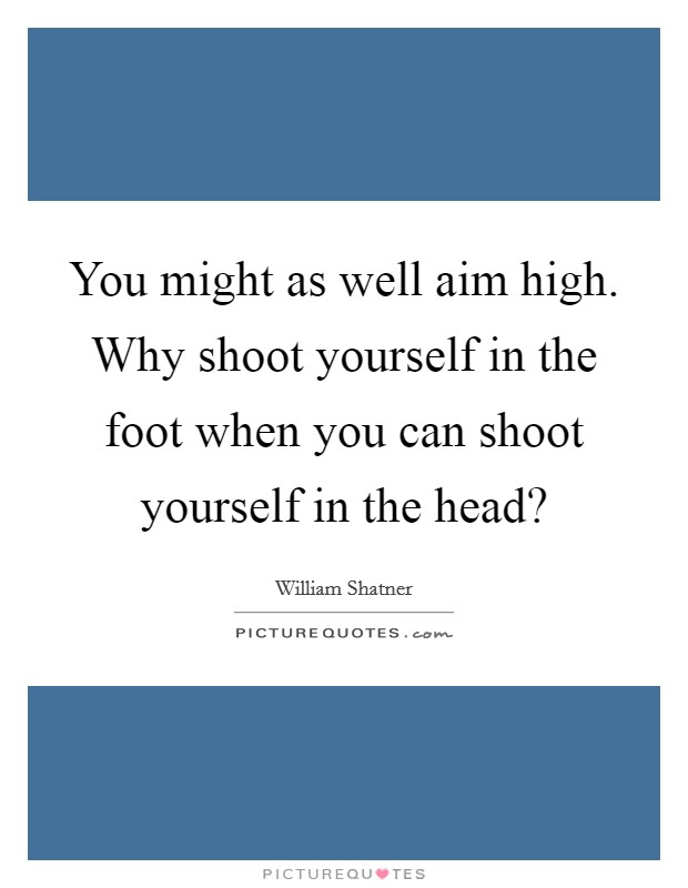 You might as well aim high. Why shoot yourself in the foot when you can shoot yourself in the head? Picture Quote #1