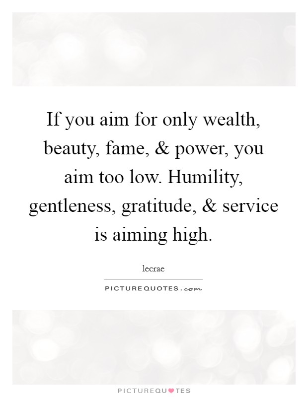 If you aim for only wealth, beauty, fame, and power, you aim too low. Humility, gentleness, gratitude, and service is aiming high Picture Quote #1