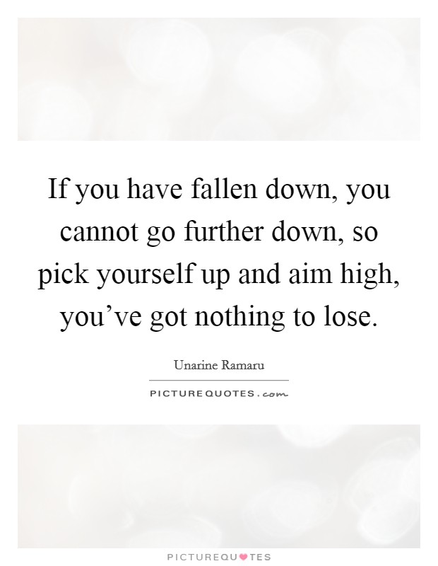 If you have fallen down, you cannot go further down, so pick yourself up and aim high, you've got nothing to lose Picture Quote #1