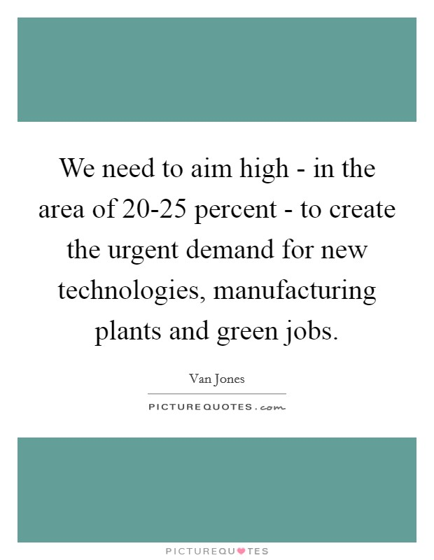 We need to aim high - in the area of 20-25 percent - to create the urgent demand for new technologies, manufacturing plants and green jobs. Picture Quote #1