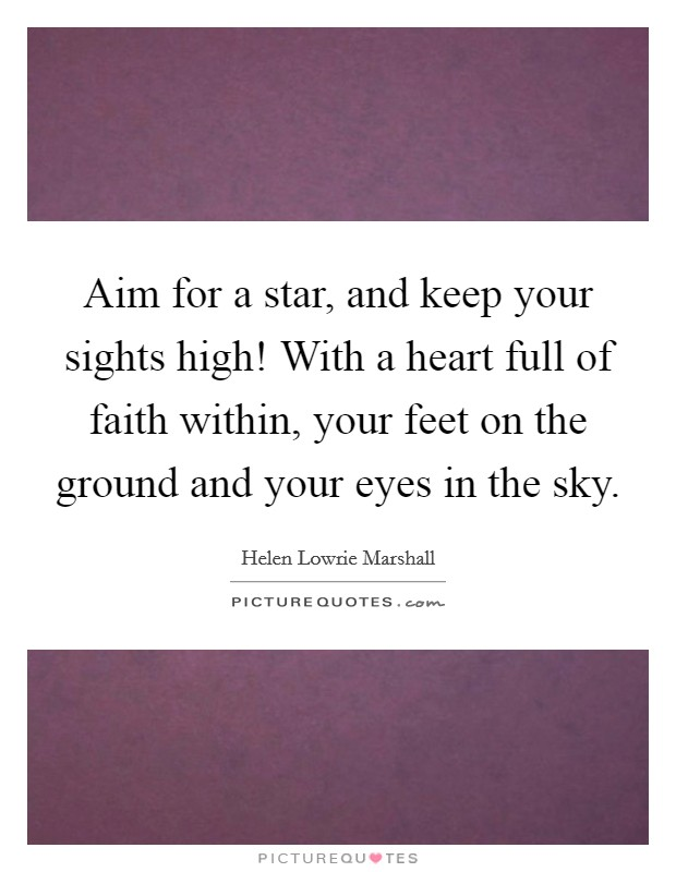 Aim for a star, and keep your sights high! With a heart full of faith within, your feet on the ground and your eyes in the sky Picture Quote #1